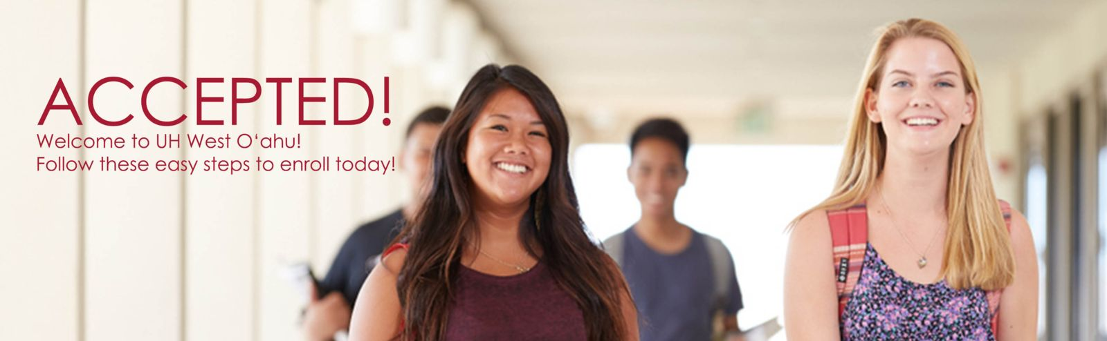 Accepted! Welcome to UH West Oahu! Follow these easy steps to enroll today!