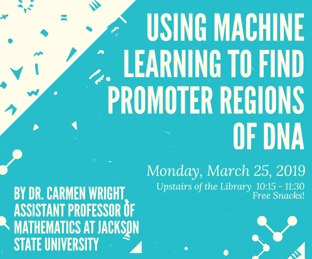 Flier for talk with title Using machine learning to find Promoter regions on a blue and white background. Also includes information about time and date of the talk: March 25, 10:15 to 11:30 a.m. in library, sponsored by the UHWO SACNAS Chapter. Dr. Carmen Wright, assitant professor of Mathematics at Jackson State will be the speaker