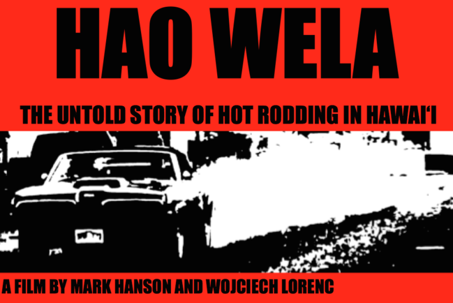 "Flier for the film Hao Wela. The flier includes the documentary's title and the words ""The untold story of hot rodding in Hawaii"" and a black and white picture of a car racing at a dragstrip"
