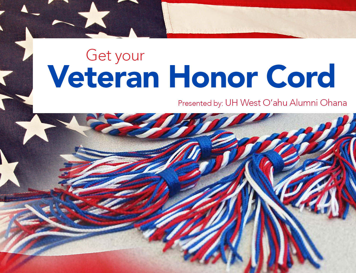 Photo montage in the background of U.S. flag and the Veteran Honor Cord, which is a red, white and blue cord with tassles. Includes words Get your Veteran Honor Cord and presented by UH West Oahu Alumni Ohana