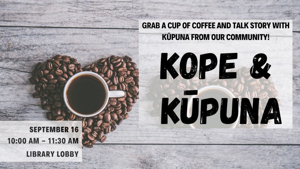 Kope + Kupuna invites the community to grab a cup of cofee and talk story with kupuna from the community on Sept. 16, 10 to 11:30 a.m. in the Library.
